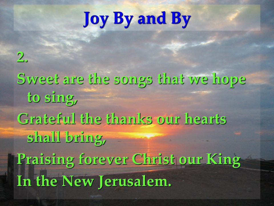 2. Sweet are the songs that we hope to sing, Grateful the thanks our hearts shall bring, Praising forever Christ our King In the New Jerusalem. Joy By
