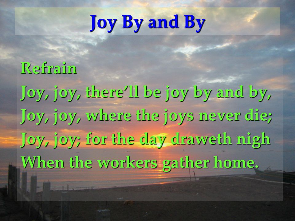 Refrain Joy, joy, there'll be joy by and by, Joy, joy, where the joys never die; Joy, joy; for the day draweth nigh When the workers gather home. Joy