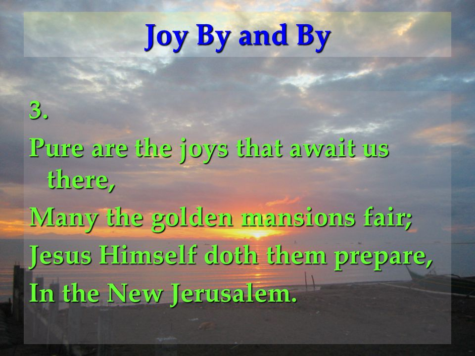 Refrain Joy, joy, there'll be joy by and by, Joy, joy, where the joys never die; Joy, joy; for the day draweth nigh When the workers gather home.