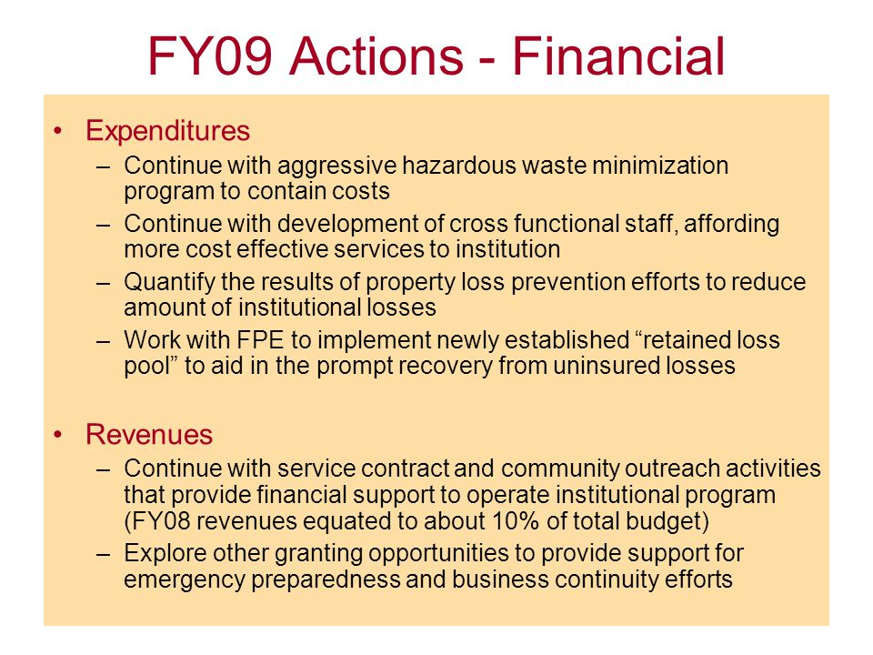 FY09 Actions - Financial Expenditures –Continue with aggressive hazardous waste minimization program to contain costs –Continue with development of cross functional staff, affording more cost effective services to institution –Quantify the results of property loss prevention efforts to reduce amount of institutional losses –Work with FPE to implement newly established retained loss pool to aid in the prompt recovery from uninsured losses Revenues –Continue with service contract and community outreach activities that provide financial support to operate institutional program (FY08 revenues equated to about 10% of total budget) –Explore other granting opportunities to provide support for emergency preparedness and business continuity efforts