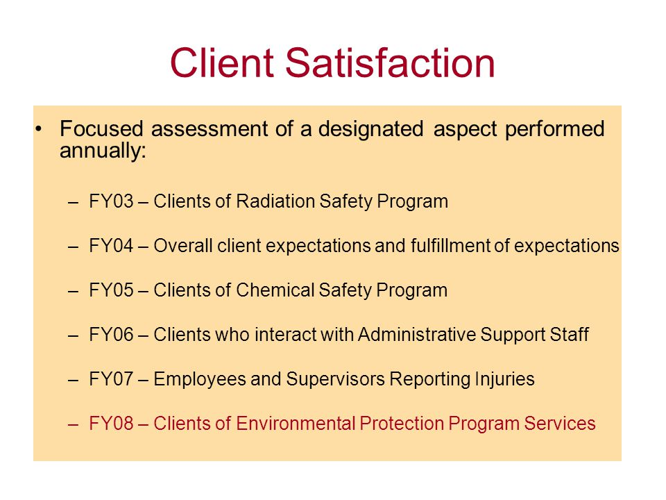 Client Satisfaction Focused assessment of a designated aspect performed annually: –FY03 – Clients of Radiation Safety Program –FY04 – Overall client expectations and fulfillment of expectations –FY05 – Clients of Chemical Safety Program –FY06 – Clients who interact with Administrative Support Staff –FY07 – Employees and Supervisors Reporting Injuries –FY08 – Clients of Environmental Protection Program Services