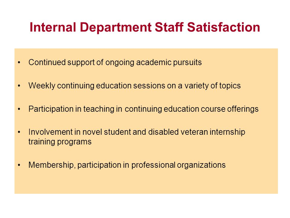 Internal Department Staff Satisfaction Continued support of ongoing academic pursuits Weekly continuing education sessions on a variety of topics Part