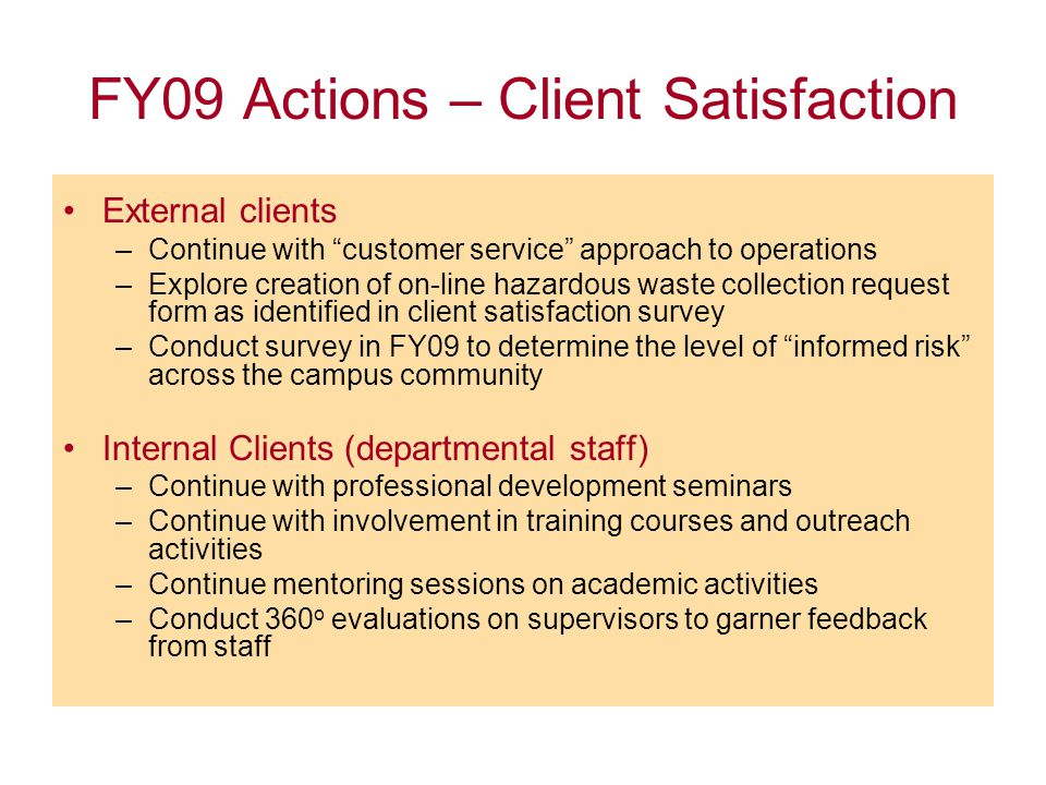 FY09 Actions – Client Satisfaction External clients –Continue with customer service approach to operations –Explore creation of on-line hazardous waste collection request form as identified in client satisfaction survey –Conduct survey in FY09 to determine the level of informed risk across the campus community Internal Clients (departmental staff) –Continue with professional development seminars –Continue with involvement in training courses and outreach activities –Continue mentoring sessions on academic activities –Conduct 360 o evaluations on supervisors to garner feedback from staff