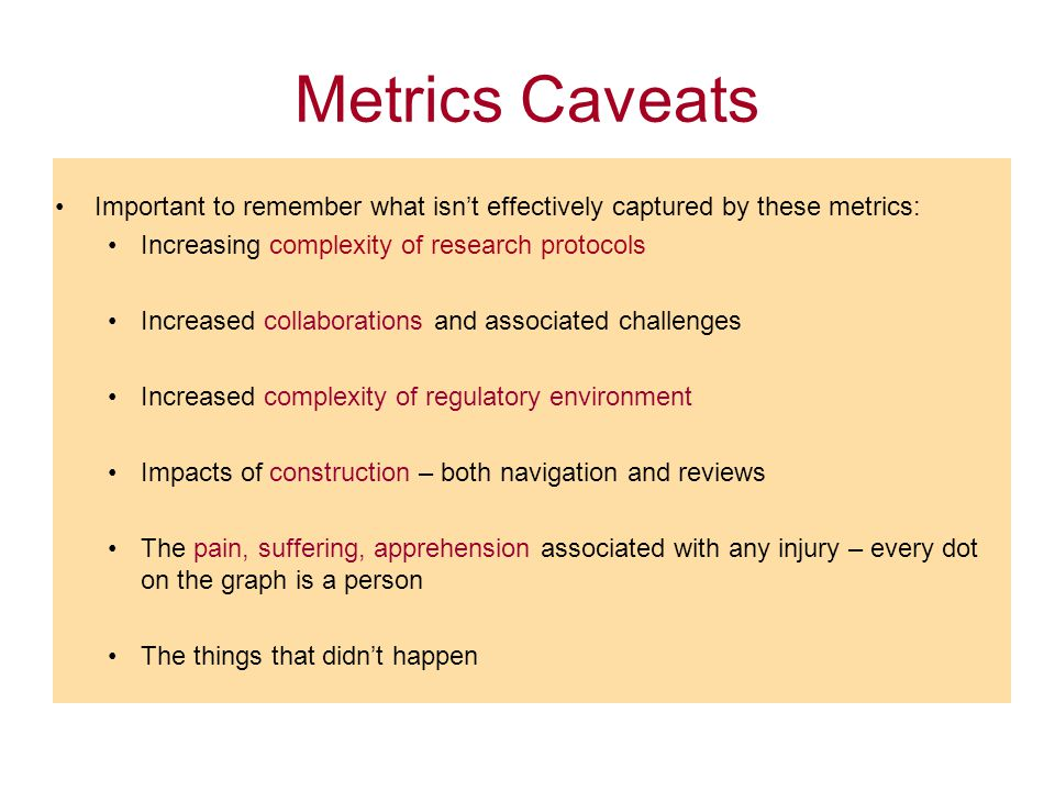 Metrics Caveats Important to remember what isn't effectively captured by these metrics: Increasing complexity of research protocols Increased collabor