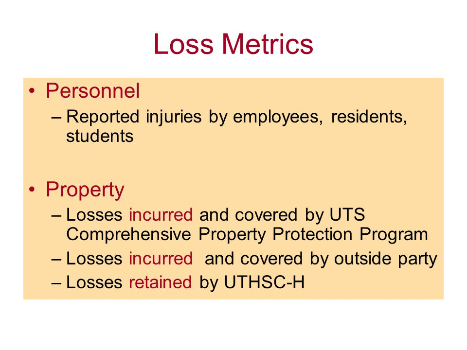 Loss Metrics Personnel –Reported injuries by employees, residents, students Property –Losses incurred and covered by UTS Comprehensive Property Protection Program –Losses incurred and covered by outside party –Losses retained by UTHSC-H