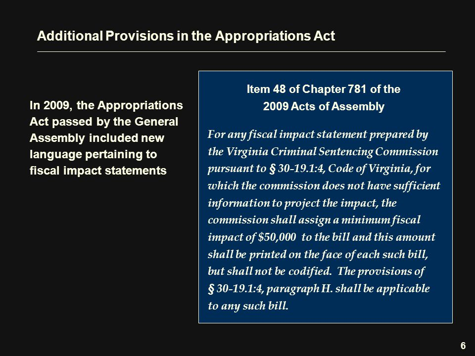 Additional Provisions in the Appropriations Act In 2009, the Appropriations Act passed by the General Assembly included new language pertaining to fiscal impact statements Item 48 of Chapter 781 of the 2009 Acts of Assembly For any fiscal impact statement prepared by the Virginia Criminal Sentencing Commission pursuant to § 30-19.1:4, Code of Virginia, for which the commission does not have sufficient information to project the impact, the commission shall assign a minimum fiscal impact of $50,000 to the bill and this amount shall be printed on the face of each such bill, but shall not be codified.