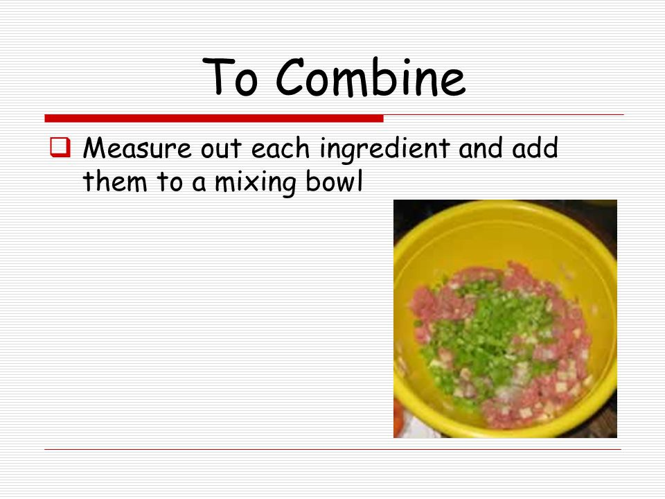 To Blend, Mix or Stir  Measure and add ingredients to the bowl or pan to be used  Using a wooden spoon or wire whisk in a circular motion begin to mix the ingredients together  Based on the recipe directions continue to do so until Well blended or well combined , etc