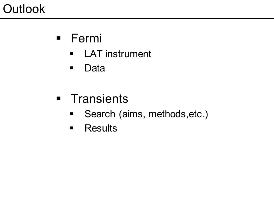 Outlook  Fermi  LAT instrument  Data  Transients  Search (aims, methods,etc.)  Results