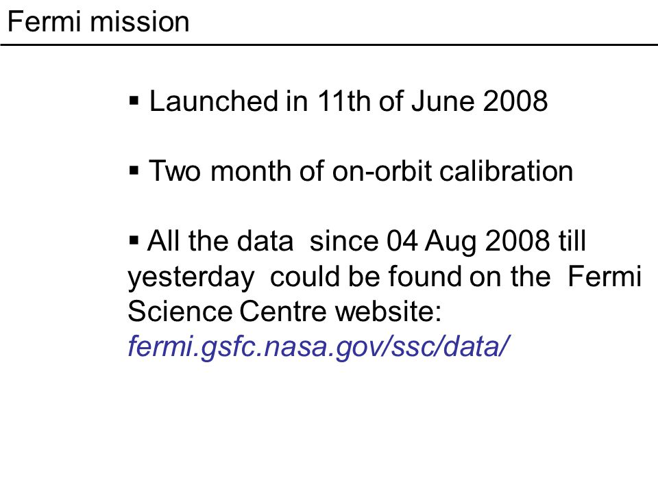 Fermi mission  Launched in 11th of June 2008  Two month of on-orbit calibration  All the data since 04 Aug 2008 till yesterday could be found on the Fermi Science Centre website: fermi.gsfc.nasa.gov/ssc/data/