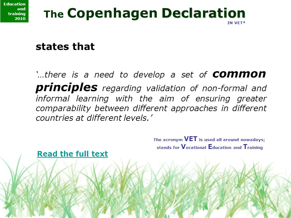 Declaration The Copenhagen Declaration IN VET* states that '…there is a need to develop a set of common principles regarding validation of non-formal and informal learning with the aim of ensuring greater comparability between different approaches in different countries at different levels.' The acronym VET is used all around nowadays; stands for V ocational E ducation and T raining Read the full text Education and training 2010