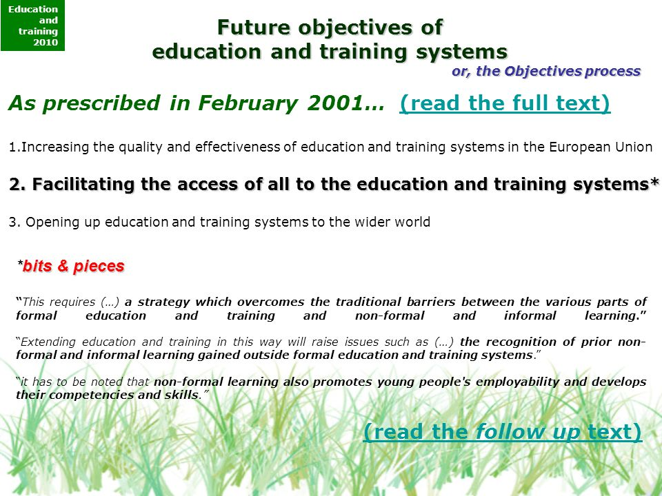 Future objectives of education and training systems or, the Objectives process As prescribed in February 2001… (read the full text)(read the full text) 1.Increasing the quality and effectiveness of education and training systems in the European Union 2.