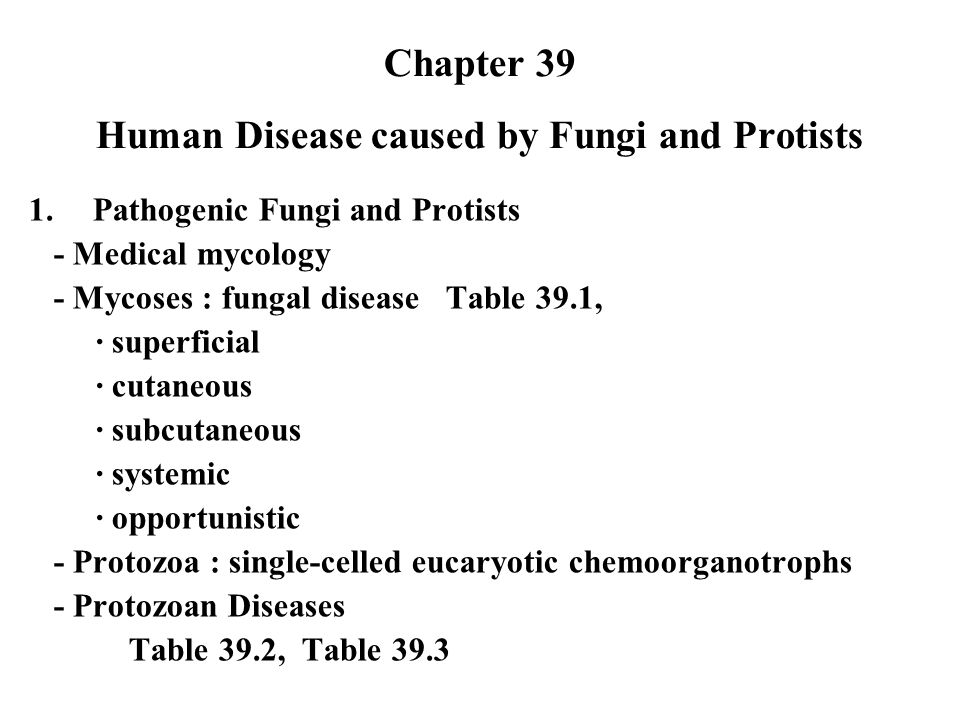 Chapter 39 Human Disease caused by Fungi and Protists 1.Pathogenic Fungi and Protists - Medical mycology - Mycoses : fungal disease Table 39.1, ∙ superficial ∙ cutaneous ∙ subcutaneous ∙ systemic ∙ opportunistic - Protozoa : single-celled eucaryotic chemoorganotrophs - Protozoan Diseases Table 39.2, Table 39.3