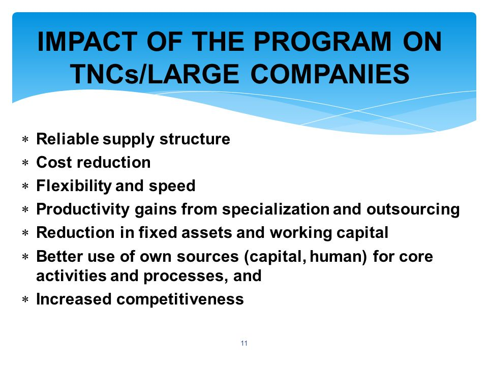 Reliable supply structure  Cost reduction  Flexibility and speed  Productivity gains from specialization and outsourcing  Reduction in fixed assets and working capital  Better use of own sources (capital, human) for core activities and processes, and  Increased competitiveness IMPACT OF THE PROGRAM ON TNCs/LARGE COMPANIES 11