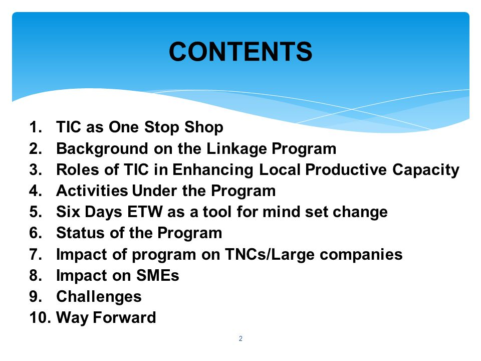 1.TIC as One Stop Shop 2.Background on the Linkage Program 3.Roles of TIC in Enhancing Local Productive Capacity 4.Activities Under the Program 5.Six Days ETW as a tool for mind set change 6.Status of the Program 7.Impact of program on TNCs/Large companies 8.Impact on SMEs 9.Challenges 10.Way Forward CONTENTS 2
