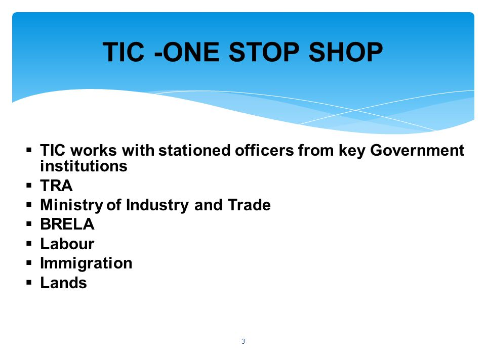  TIC works with stationed officers from key Government institutions  TRA  Ministry of Industry and Trade  BRELA  Labour  Immigration  Lands TIC -ONE STOP SHOP 3