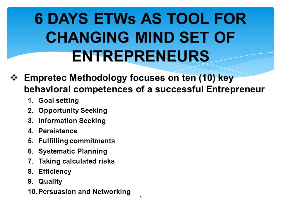  Empretec Methodology focuses on ten (10) key behavioral competences of a successful Entrepreneur 1.Goal setting 2.Opportunity Seeking 3.Information