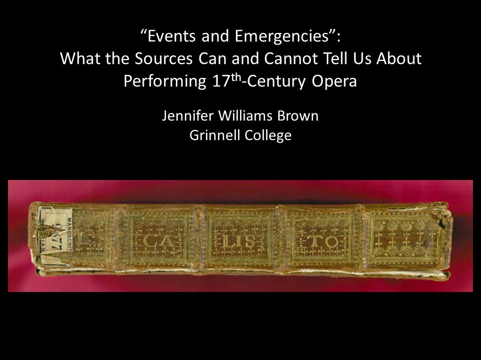 Events and Emergencies : What the Sources Can and Cannot Tell Us About Performing 17 th -Century Opera Jennifer Williams Brown Grinnell College