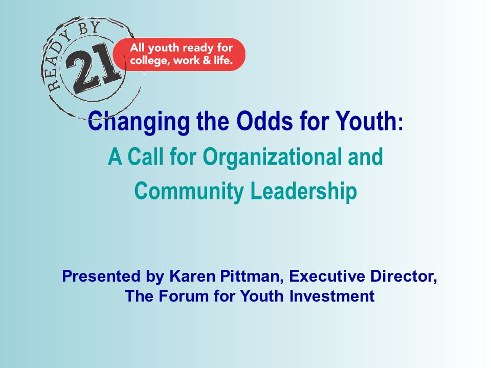 © 2006 Changing the Odds for Youth : A Call for Organizational and Community Leadership Presented by Karen Pittman, Executive Director, The Forum for Youth Investment