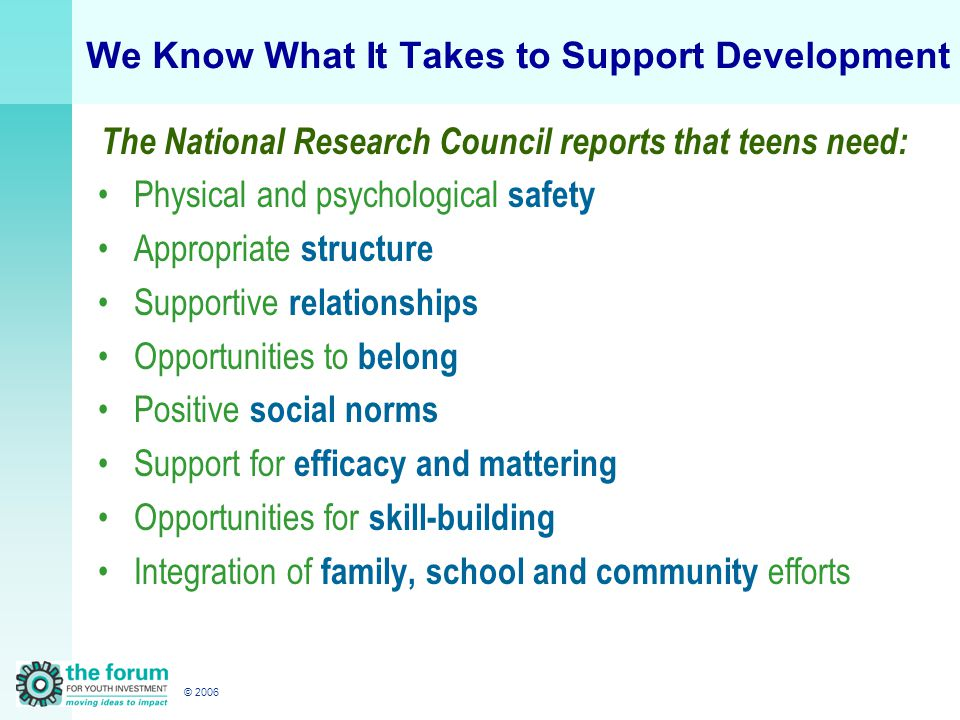 © 2006 We Know What It Takes to Support Development The National Research Council reports that teens need: Physical and psychological safety Appropriate structure Supportive relationships Opportunities to belong Positive social norms Support for efficacy and mattering Opportunities for skill-building Integration of family, school and community efforts