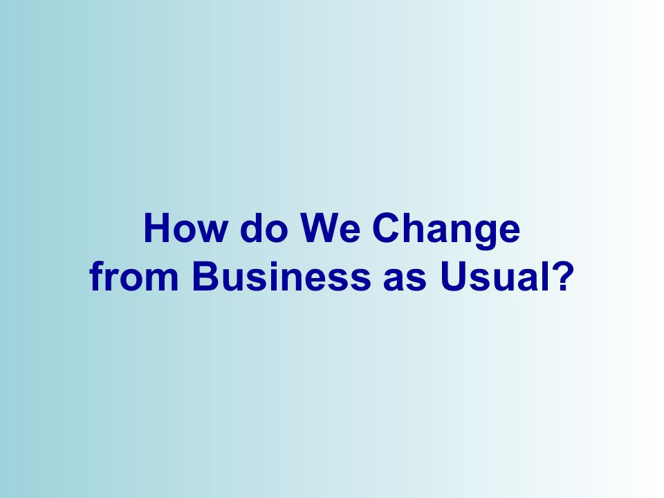© 2006 How do We Change from Business as Usual?