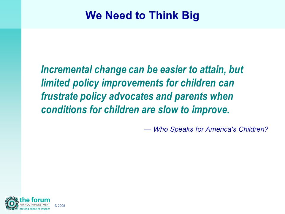 © 2006 We Need to Think Big Incremental change can be easier to attain, but limited policy improvements for children can frustrate policy advocates and parents when conditions for children are slow to improve.