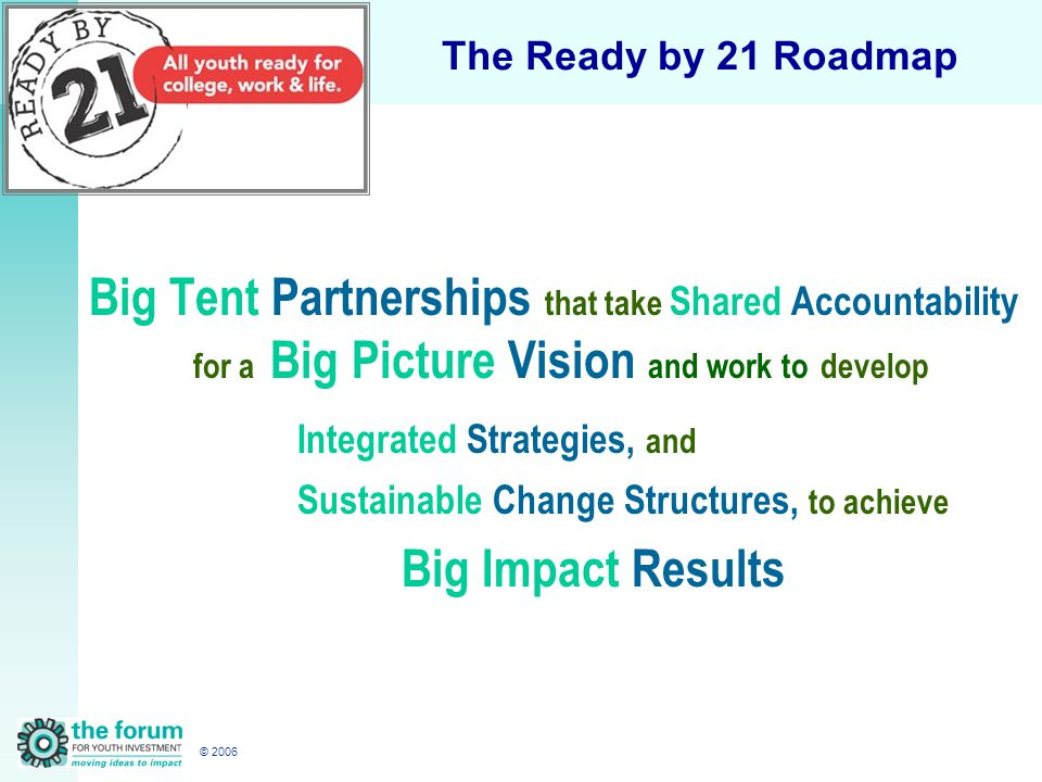 © 2006 The Ready by 21 Roadmap Big Tent Partnerships that take Shared Accountability for a Big Picture Vision and work to develop Integrated Strategies, and Sustainable Change Structures, to achieve Big Impact Results