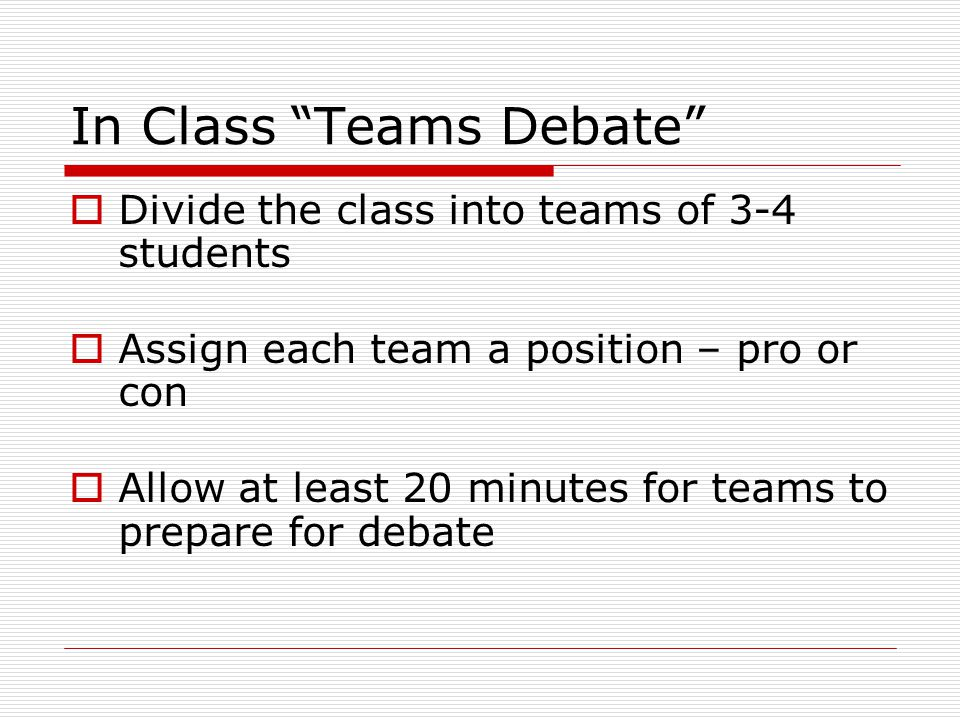 In Class Teams Debate  Divide the class into teams of 3-4 students  Assign each team a position – pro or con  Allow at least 20 minutes for teams to prepare for debate