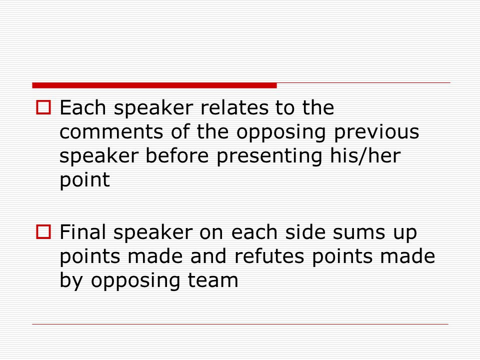  Each speaker relates to the comments of the opposing previous speaker before presenting his/her point  Final speaker on each side sums up points made and refutes points made by opposing team
