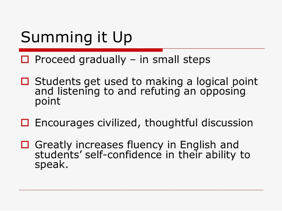 Summing it Up  Proceed gradually – in small steps  Students get used to making a logical point and listening to and refuting an opposing point  Encourages civilized, thoughtful discussion  Greatly increases fluency in English and students' self-confidence in their ability to speak.
