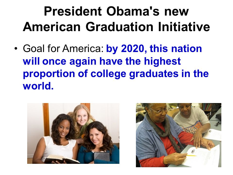President Obama s new American Graduation Initiative Goal for America: by 2020, this nation will once again have the highest proportion of college graduates in the world.