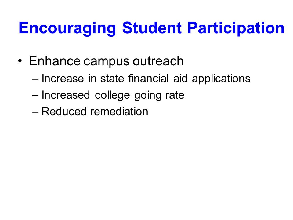 Encouraging Student Participation Enhance campus outreach –Increase in state financial aid applications –Increased college going rate –Reduced remediation