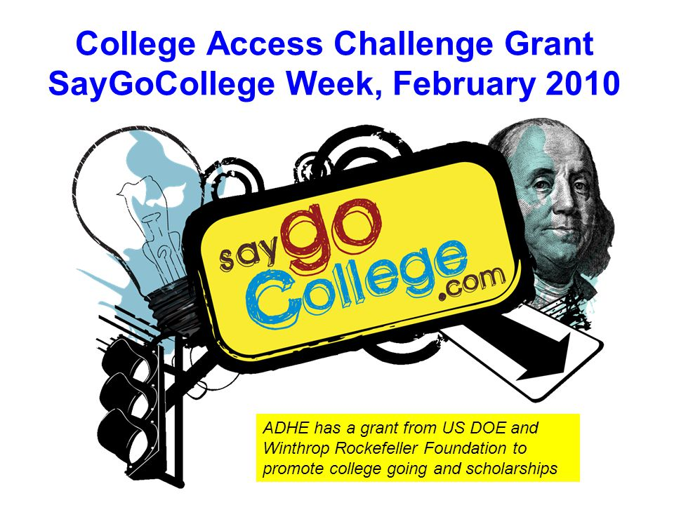 College Access Challenge Grant SayGoCollege Week, February 2010 ADHE has a grant from US DOE and Winthrop Rockefeller Foundation to promote college going and scholarships