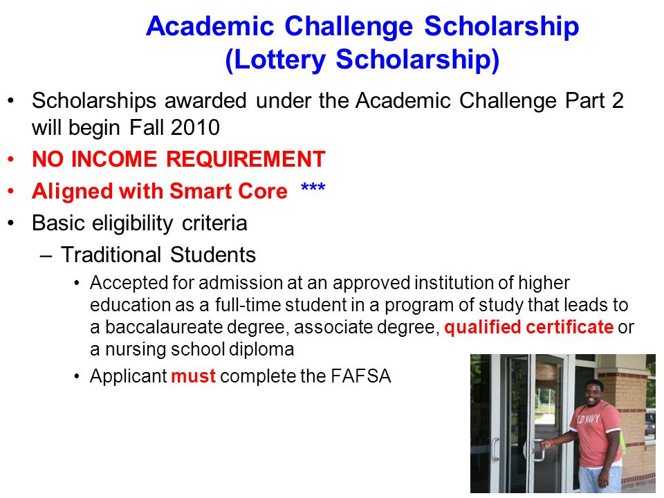 Academic Challenge Scholarship (Lottery Scholarship) Scholarships awarded under the Academic Challenge Part 2 will begin Fall 2010 NO INCOME REQUIREMENT Aligned with Smart Core *** Basic eligibility criteria –Traditional Students Accepted for admission at an approved institution of higher education as a full-time student in a program of study that leads to a baccalaureate degree, associate degree, qualified certificate or a nursing school diploma Applicant must complete the FAFSA