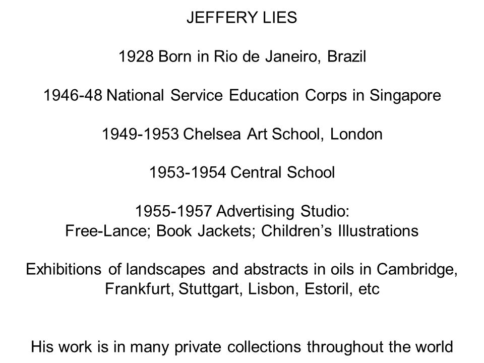 JEFFERY LIES 1928 Born in Rio de Janeiro, Brazil 1946-48 National Service Education Corps in Singapore 1949-1953 Chelsea Art School, London 1953-1954 Central School 1955-1957 Advertising Studio: Free-Lance; Book Jackets; Children's Illustrations Exhibitions of landscapes and abstracts in oils in Cambridge, Frankfurt, Stuttgart, Lisbon, Estoril, etc His work is in many private collections throughout the world