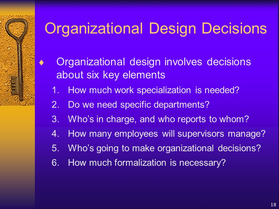 18 Organizational Design Decisions  Organizational design involves decisions about six key elements 1.How much work specialization is needed.