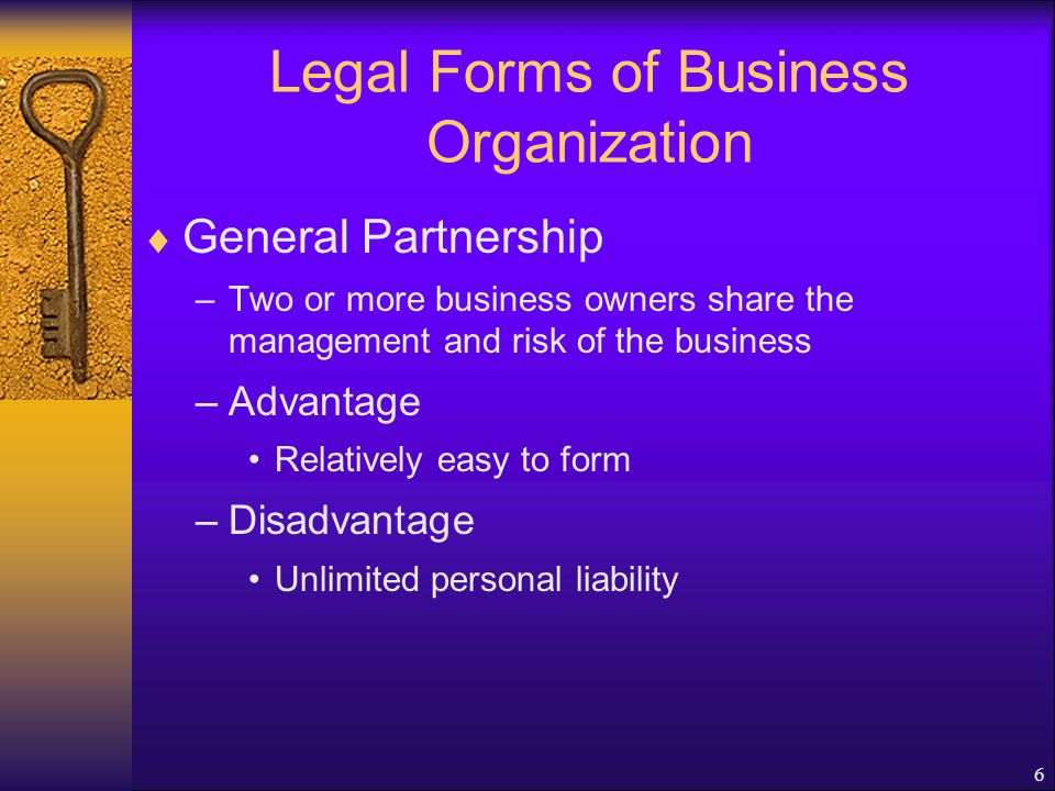 6 Legal Forms of Business Organization  General Partnership –Two or more business owners share the management and risk of the business –Advantage Relatively easy to form –Disadvantage Unlimited personal liability