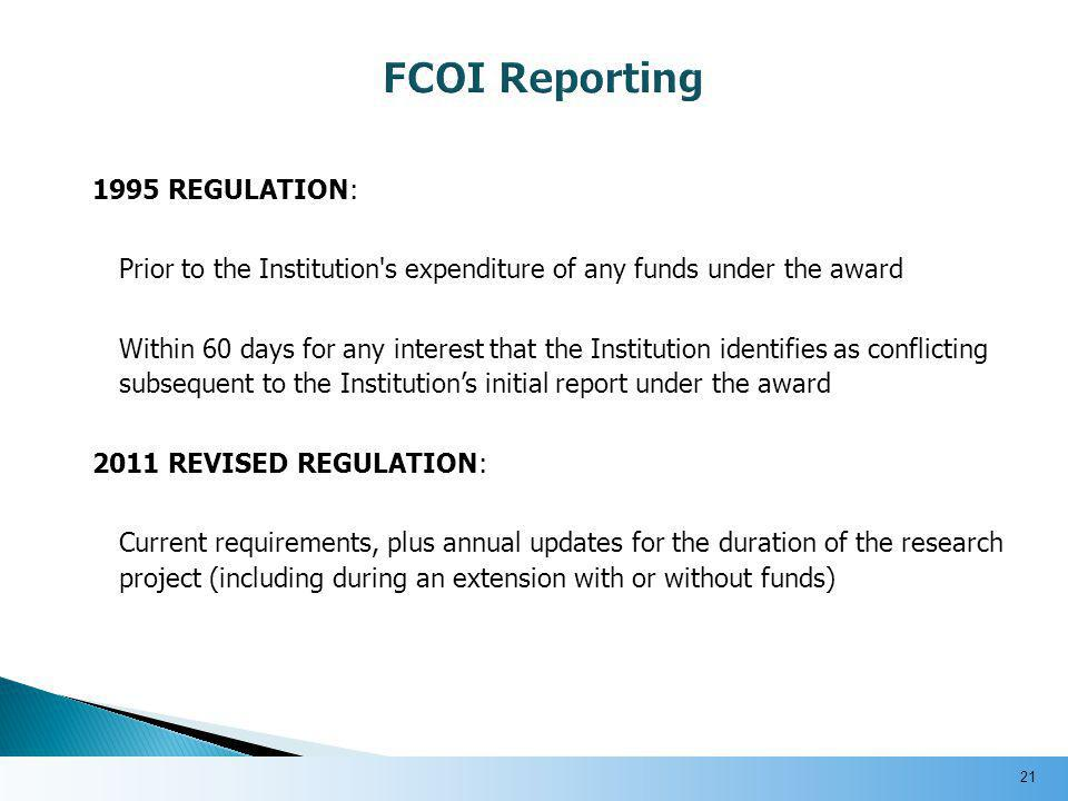 1995 REGULATION: Prior to the Institution s expenditure of any funds under the award Within 60 days for any interest that the Institution identifies as conflicting subsequent to the Institution's initial report under the award 2011 REVISED REGULATION: Current requirements, plus annual updates for the duration of the research project (including during an extension with or without funds) 21