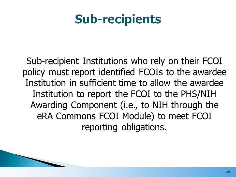 Sub-recipient Institutions who rely on their FCOI policy must report identified FCOIs to the awardee Institution in sufficient time to allow the awardee Institution to report the FCOI to the PHS/NIH Awarding Component (i.e., to NIH through the eRA Commons FCOI Module) to meet FCOI reporting obligations.