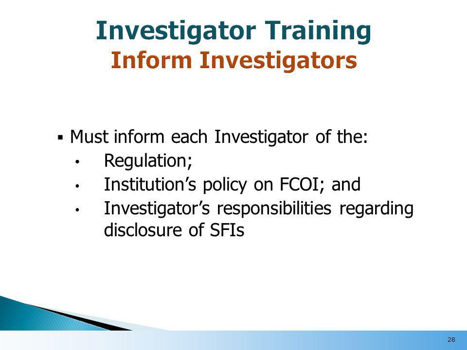  Must inform each Investigator of the: Regulation; Institution's policy on FCOI; and Investigator's responsibilities regarding disclosure of SFIs 28