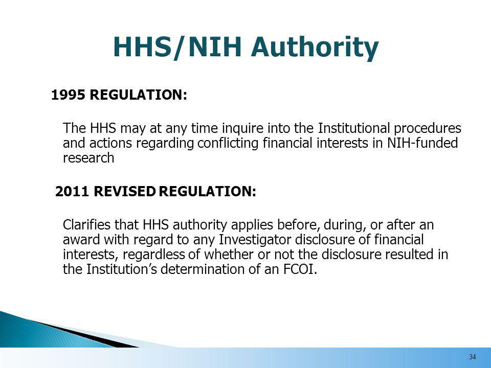 1995 REGULATION: The HHS may at any time inquire into the Institutional procedures and actions regarding conflicting financial interests in NIH-funded research 2011 REVISED REGULATION: Clarifies that HHS authority applies before, during, or after an award with regard to any Investigator disclosure of financial interests, regardless of whether or not the disclosure resulted in the Institution's determination of an FCOI.
