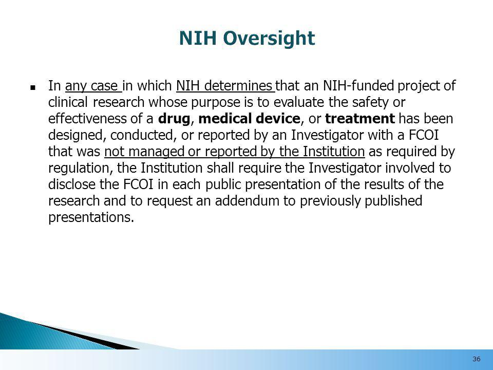 In any case in which NIH determines that an NIH-funded project of clinical research whose purpose is to evaluate the safety or effectiveness of a drug, medical device, or treatment has been designed, conducted, or reported by an Investigator with a FCOI that was not managed or reported by the Institution as required by regulation, the Institution shall require the Investigator involved to disclose the FCOI in each public presentation of the results of the research and to request an addendum to previously published presentations.
