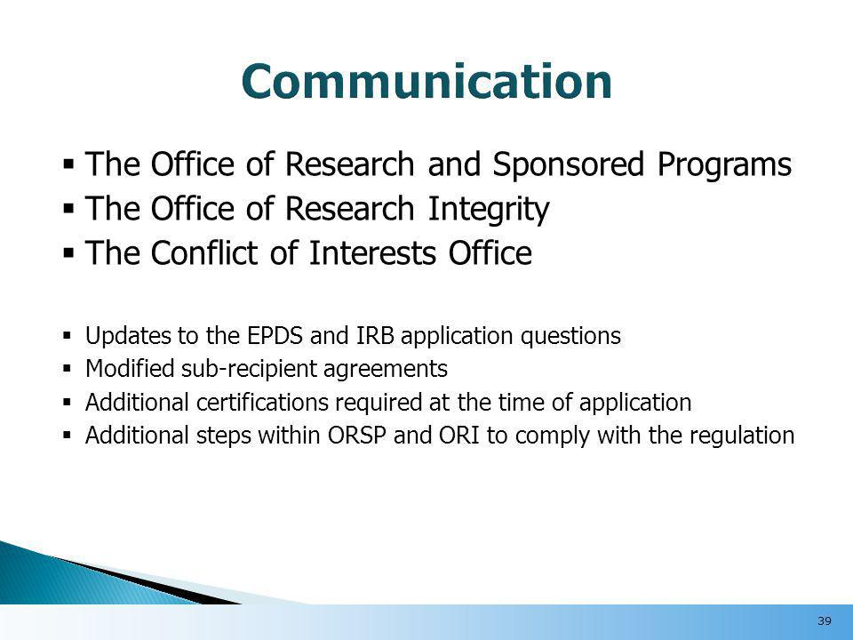  The Office of Research and Sponsored Programs  The Office of Research Integrity  The Conflict of Interests Office  Updates to the EPDS and IRB application questions  Modified sub-recipient agreements  Additional certifications required at the time of application  Additional steps within ORSP and ORI to comply with the regulation 39
