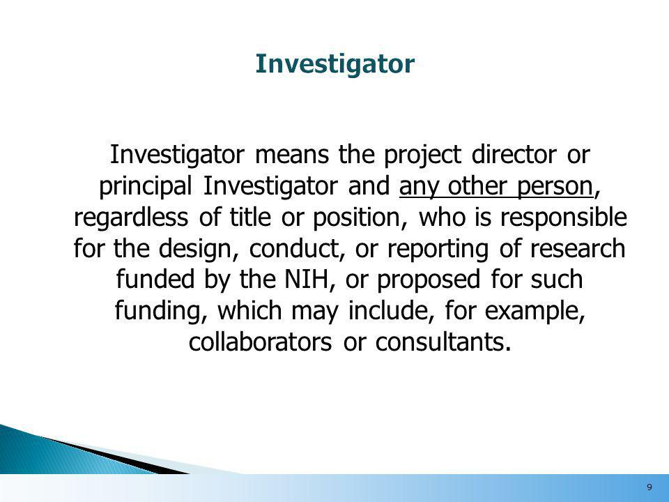 Investigator means the project director or principal Investigator and any other person, regardless of title or position, who is responsible for the design, conduct, or reporting of research funded by the NIH, or proposed for such funding, which may include, for example, collaborators or consultants.