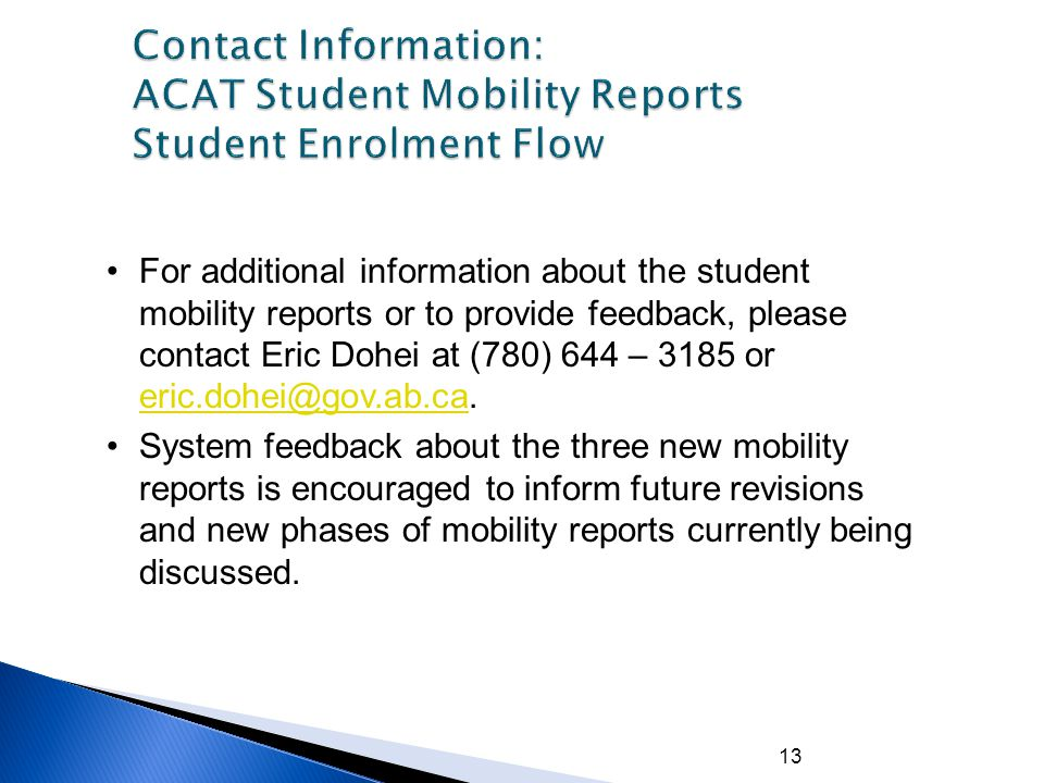 13 For additional information about the student mobility reports or to provide feedback, please contact Eric Dohei at (780) 644 – 3185 or eric.dohei@gov.ab.ca.