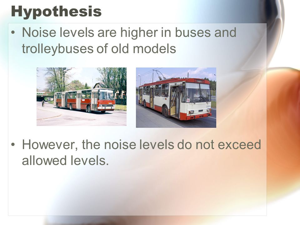Hypothesis Noise levels are higher in buses and trolleybuses of old models However, the noise levels do not exceed allowed levels.