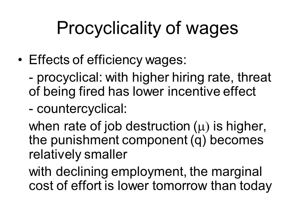 Procyclicality of wages Effects of efficiency wages: - procyclical: with higher hiring rate, threat of being fired has lower incentive effect - counte