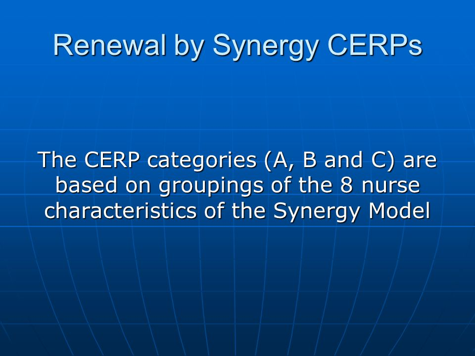 Renewal by Synergy CERPs Categories : Category A = 60-80% clinical judgment and clinical inquiryclinical judgment and clinical inquiry Category B = 10-30% Category B = 10-30% caring practices, response to diversity, advocacy and moral agency, facilitation of learningcaring practices, response to diversity, advocacy and moral agency, facilitation of learning Category C = 10-30% Category C = 10-30% collaboration and systems thinkingcollaboration and systems thinking