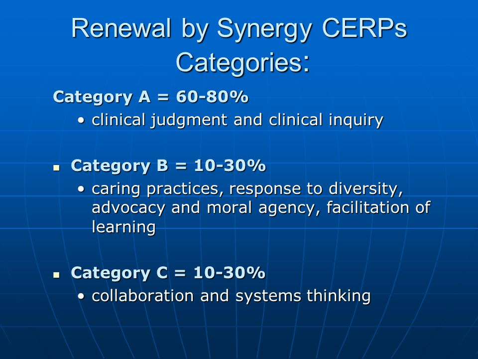Examples in Category A – 60-80% of CERPs in 3 years Category A = clinical judgment and clinical inquiry Learning Topics: ECG monitoring, physical assessment, pharmacology, heart failure, CCRN/PCCN review courses, research, evidence-based practice Activities: CCRN/CCRN-E and PCCN Self Assessment Exams (SAEs), publishing and editing activities, quality improvement activities