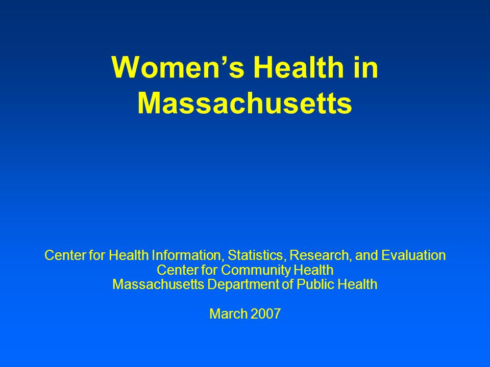 Women's Health in Massachusetts Center for Health Information, Statistics, Research, and Evaluation Center for Community Health Massachusetts Department of Public Health March 2007