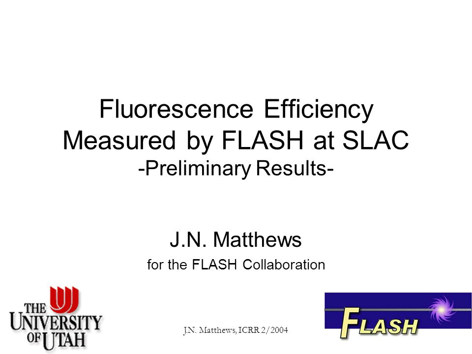 J.N. Matthews, ICRR 2/2004 Fluorescence Efficiency Measured by FLASH at SLAC -Preliminary Results- J.N. Matthews for the FLASH Collaboration